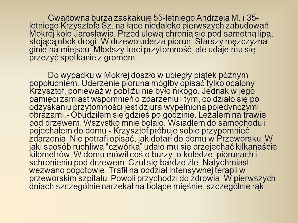 Gwałtowna burza zaskakuje 55-letniego Andrzeja M. i 35- letniego Krzysztofa Sz. na łące niedaleko pierwszych zabudowań Mokrej koło Jarosławia. Przed u