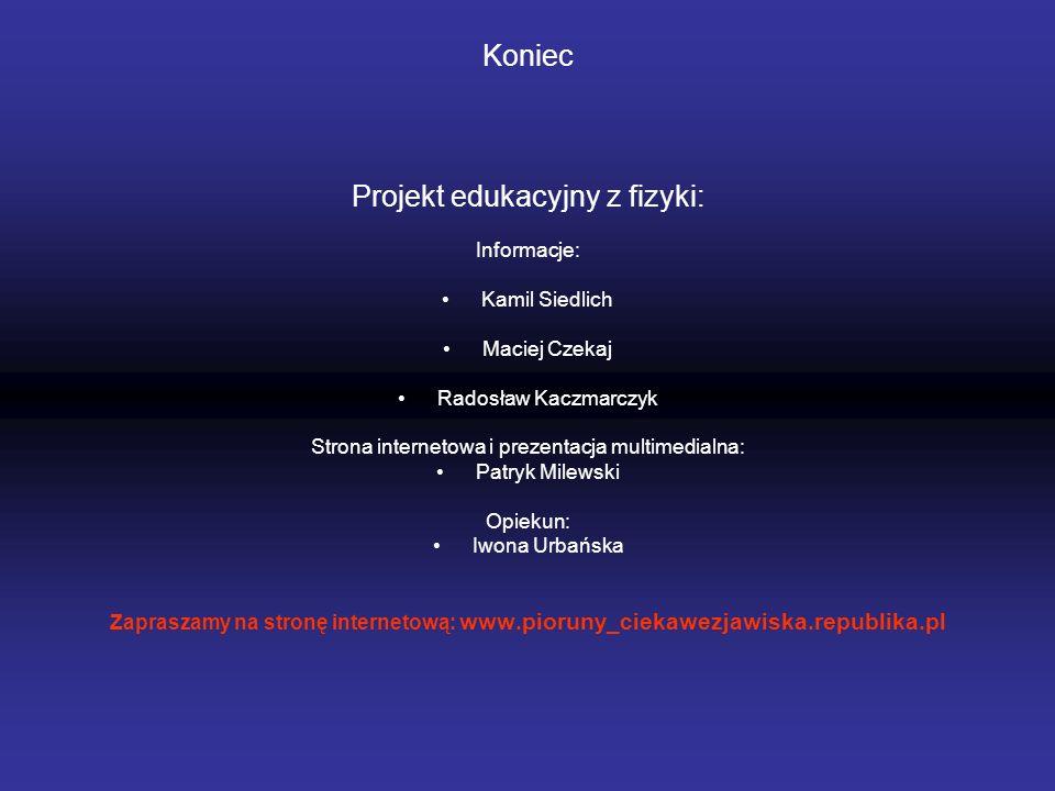 Koniec Projekt edukacyjny z fizyki: Informacje: Kamil Siedlich Maciej Czekaj Radosław Kaczmarczyk Strona internetowa i prezentacja multimedialna: Patr