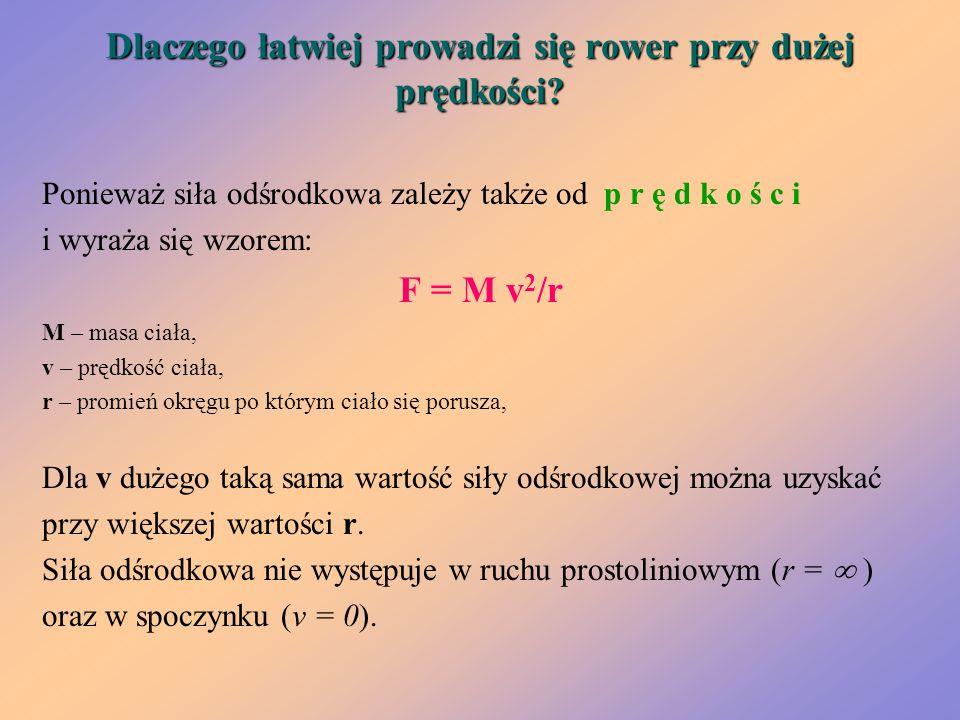 Dlaczego łatwiej prowadzi się rower przy dużej prędkości? Ponieważ siła odśrodkowa zależy także od p r ę d k o ś c i i wyraża się wzorem: F = M v 2 /r