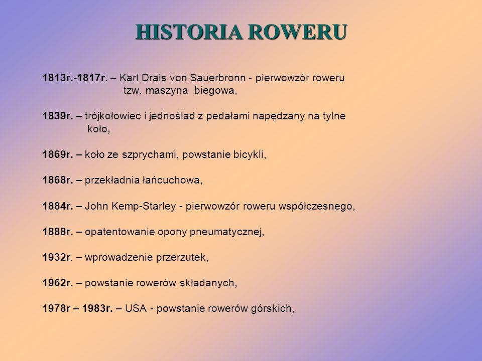 HISTORIA ROWERU 1813r.-1817r. – Karl Drais von Sauerbronn - pierwowzór roweru tzw. maszyna biegowa, 1839r. – trójkołowiec i jednoślad z pedałami napęd