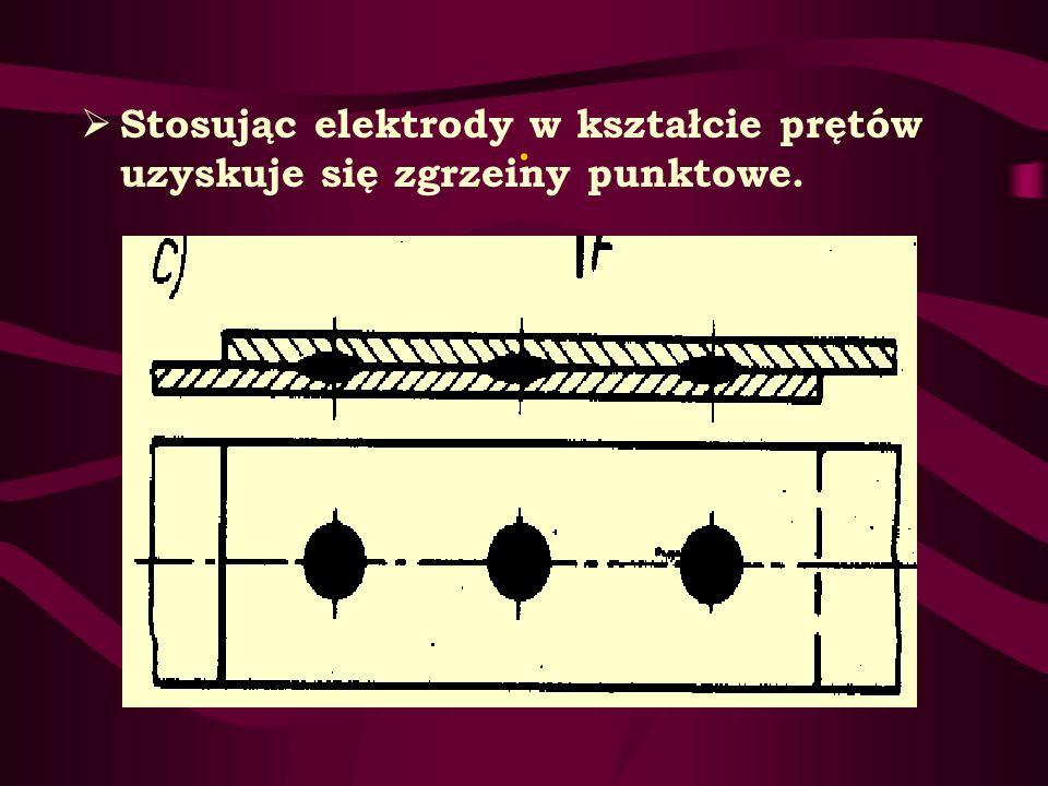 . Stosując elektrody w kształcie prętów uzyskuje się zgrzeiny punktowe.