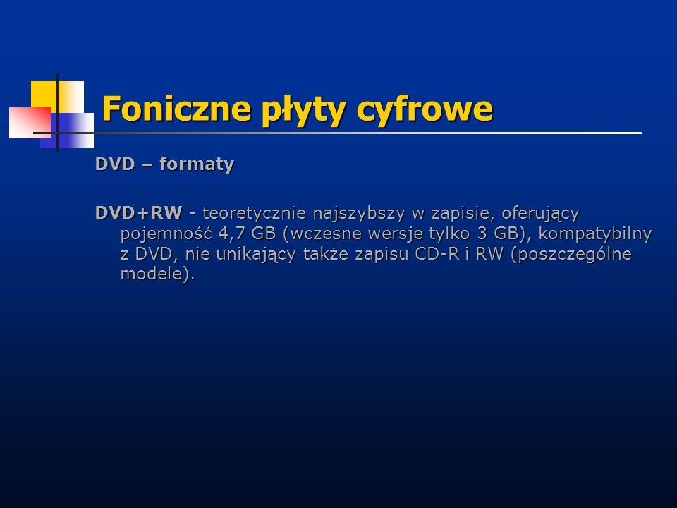 Foniczne płyty cyfrowe DVD – formaty DVD+RW - teoretycznie najszybszy w zapisie, oferujący pojemność 4,7 GB (wczesne wersje tylko 3 GB), kompatybilny
