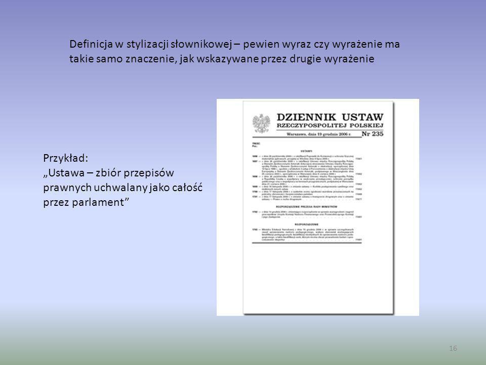 16 Definicja w stylizacji słownikowej – pewien wyraz czy wyrażenie ma takie samo znaczenie, jak wskazywane przez drugie wyrażenie Przykład: Ustawa – z
