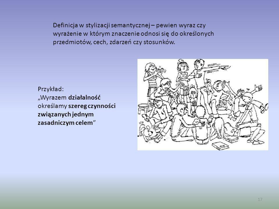 17 Definicja w stylizacji semantycznej – pewien wyraz czy wyrażenie w którym znaczenie odnosi się do określonych przedmiotów, cech, zdarzeń czy stosun