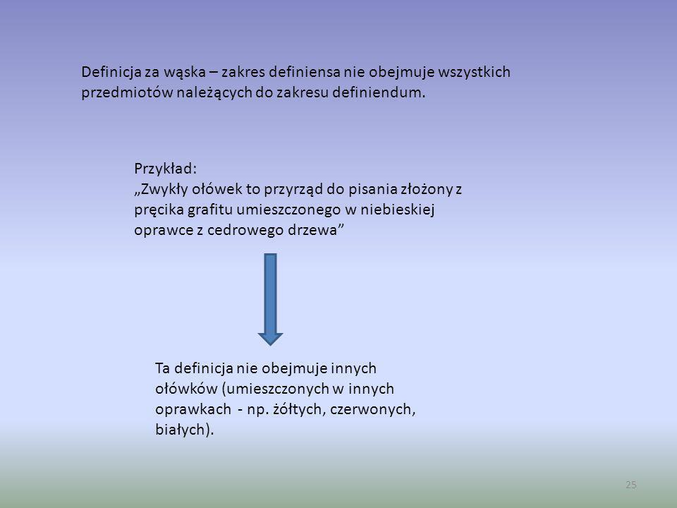 25 Definicja za wąska – zakres definiensa nie obejmuje wszystkich przedmiotów należących do zakresu definiendum. Przykład: Zwykły ołówek to przyrząd d