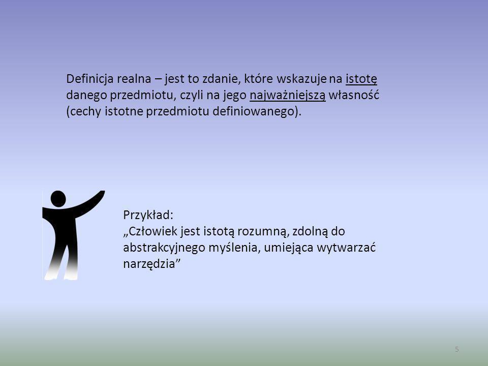 5 Definicja realna – jest to zdanie, które wskazuje na istotę danego przedmiotu, czyli na jego najważniejszą własność (cechy istotne przedmiotu defini