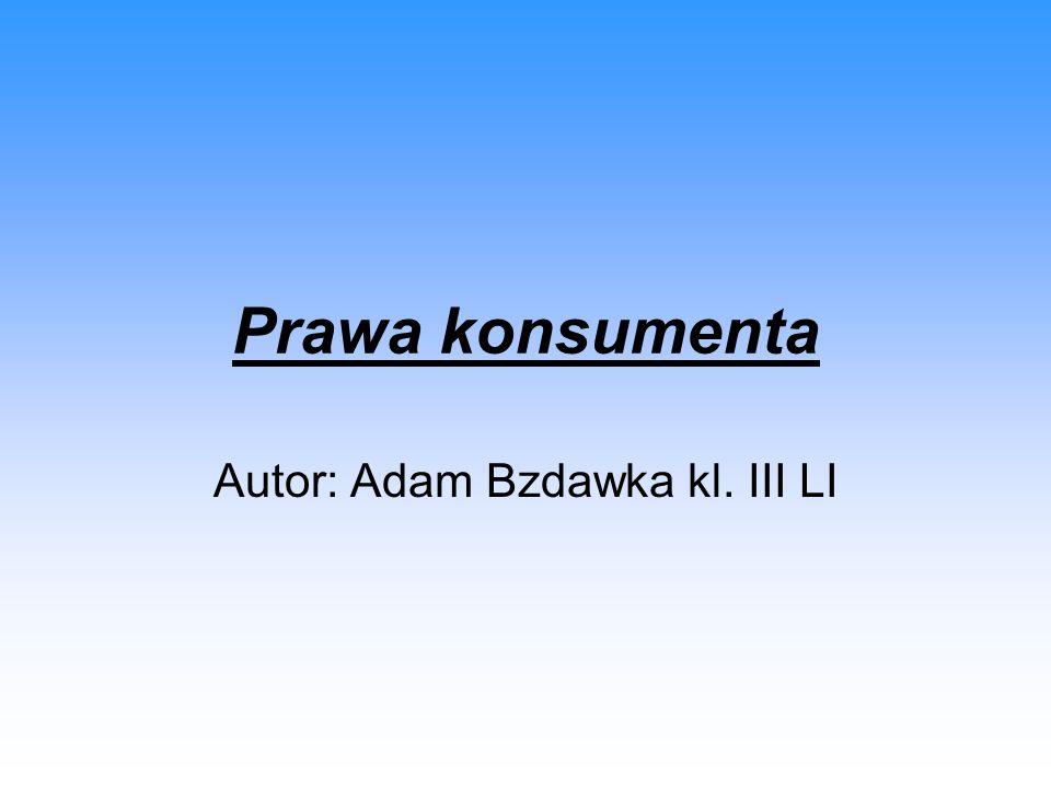 Prawa konsumenta Autor: Adam Bzdawka kl. III LI