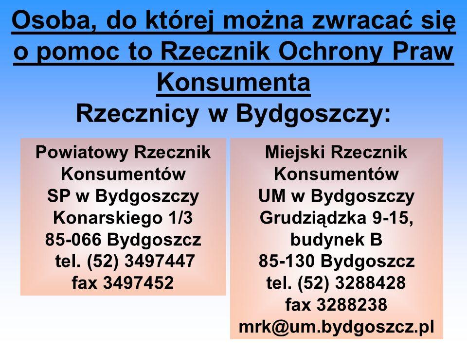 Osoba, do której można zwracać się o pomoc to Rzecznik Ochrony Praw Konsumenta Rzecznicy w Bydgoszczy: Powiatowy Rzecznik Konsumentów SP w Bydgoszczy