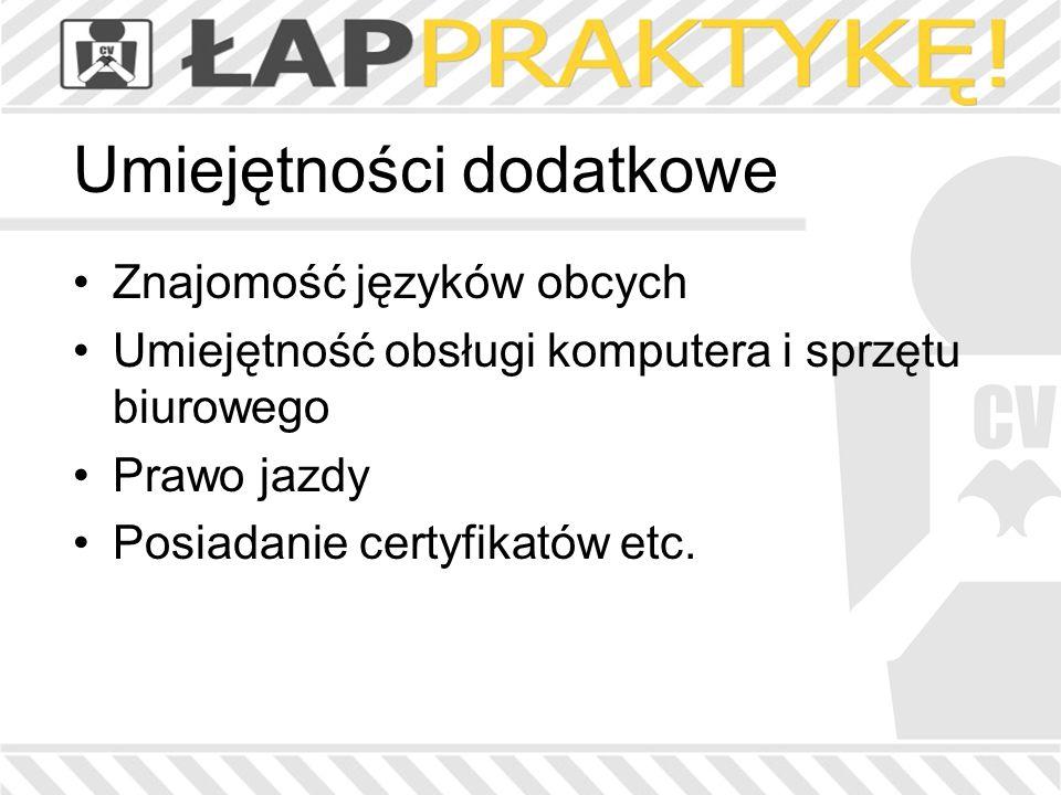 Umiejętności dodatkowe Znajomość języków obcych Umiejętność obsługi komputera i sprzętu biurowego Prawo jazdy Posiadanie certyfikatów etc.
