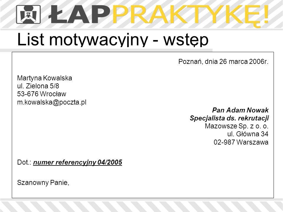 List motywacyjny - wstęp Poznań, dnia 26 marca 2006r. Martyna Kowalska ul. Zielona 5/8 53-676 Wrocław m.kowalska@poczta.pl Pan Adam Nowak Specjalista