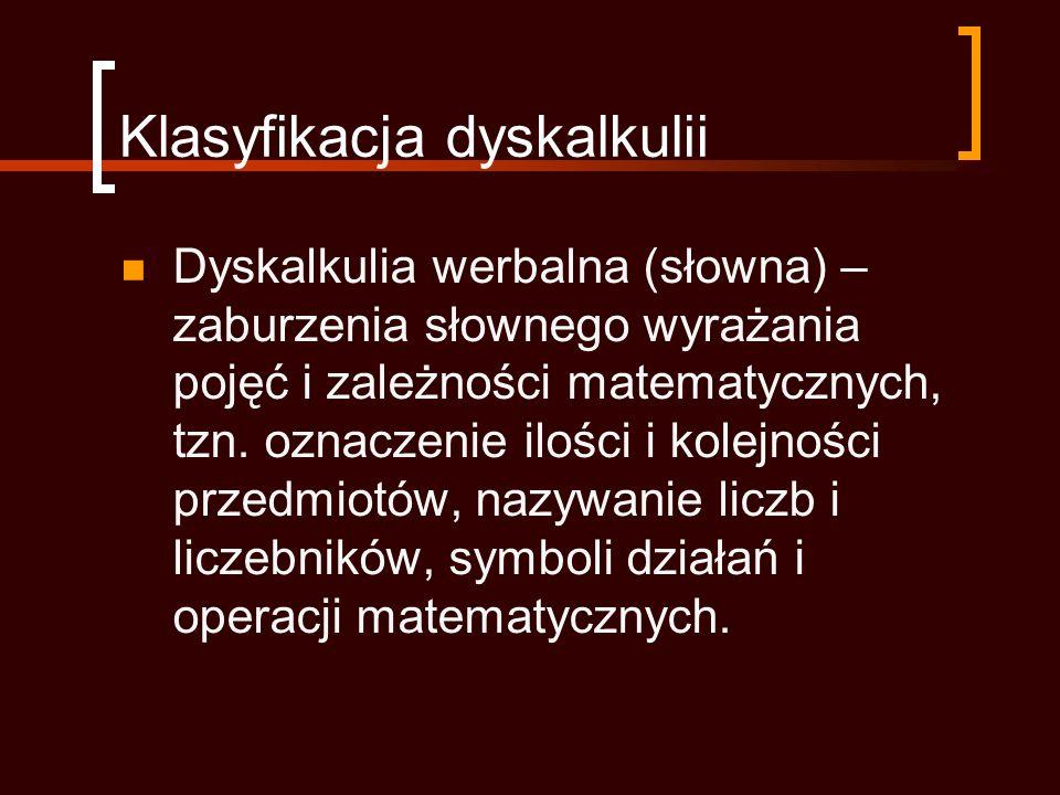 Klasyfikacja dyskalkulii Dyskalkulia werbalna (słowna) – zaburzenia słownego wyrażania pojęć i zależności matematycznych, tzn.