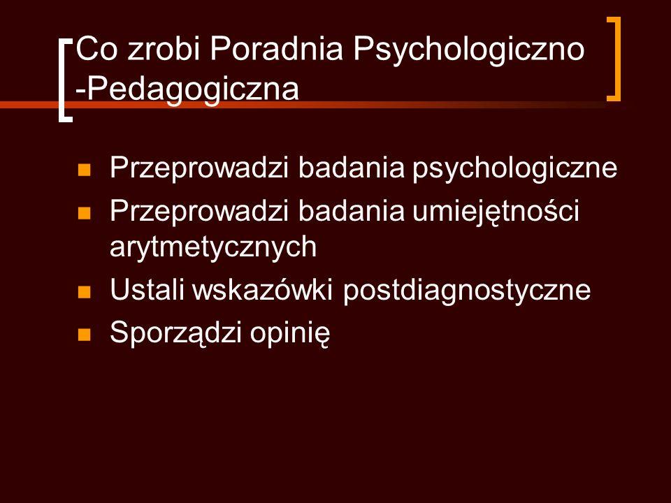 Co zrobi Poradnia Psychologiczno -Pedagogiczna Przeprowadzi badania psychologiczne Przeprowadzi badania umiejętności arytmetycznych Ustali wskazówki postdiagnostyczne Sporządzi opinię
