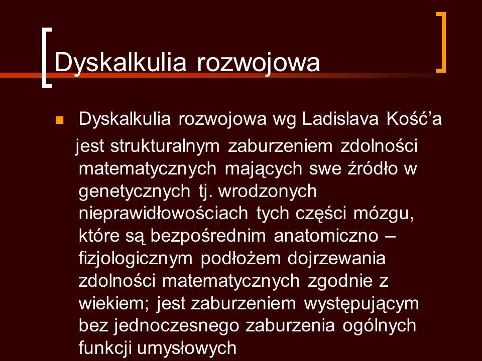Dyskalkulia rozwojowa Dyskalkulia rozwojowa wg Ladislava Kośća jest strukturalnym zaburzeniem zdolności matematycznych mających swe źródło w genetycznych tj.