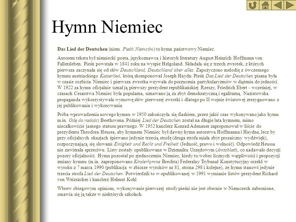 Hymn Niemiec Das Lied der Deutschen (niem. Pieśń Niemców) to hymn państwowy Niemiec. Autorem tekstu był niemiecki poeta, językoznawca i historyk liter