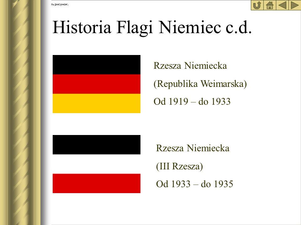 Historia Flagi Niemiec c.d. Rzesza Niemiecka (Republika Weimarska) Od 1919 – do 1933 Rzesza Niemiecka (III Rzesza) Od 1933 – do 1935