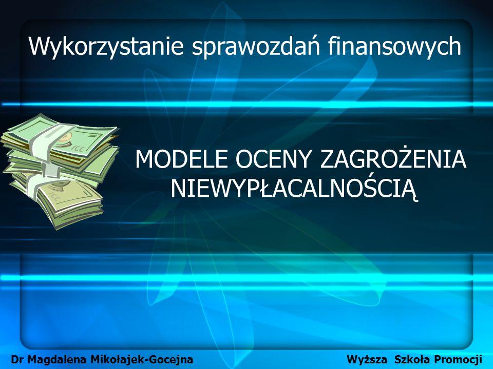 MODELE OCENY ZAGROŻENIA NIEWYPŁACALNOŚCIĄ Dr Magdalena Mikołajek-Gocejna Wyższa Szkoła Promocji Wykorzystanie sprawozdań finansowych