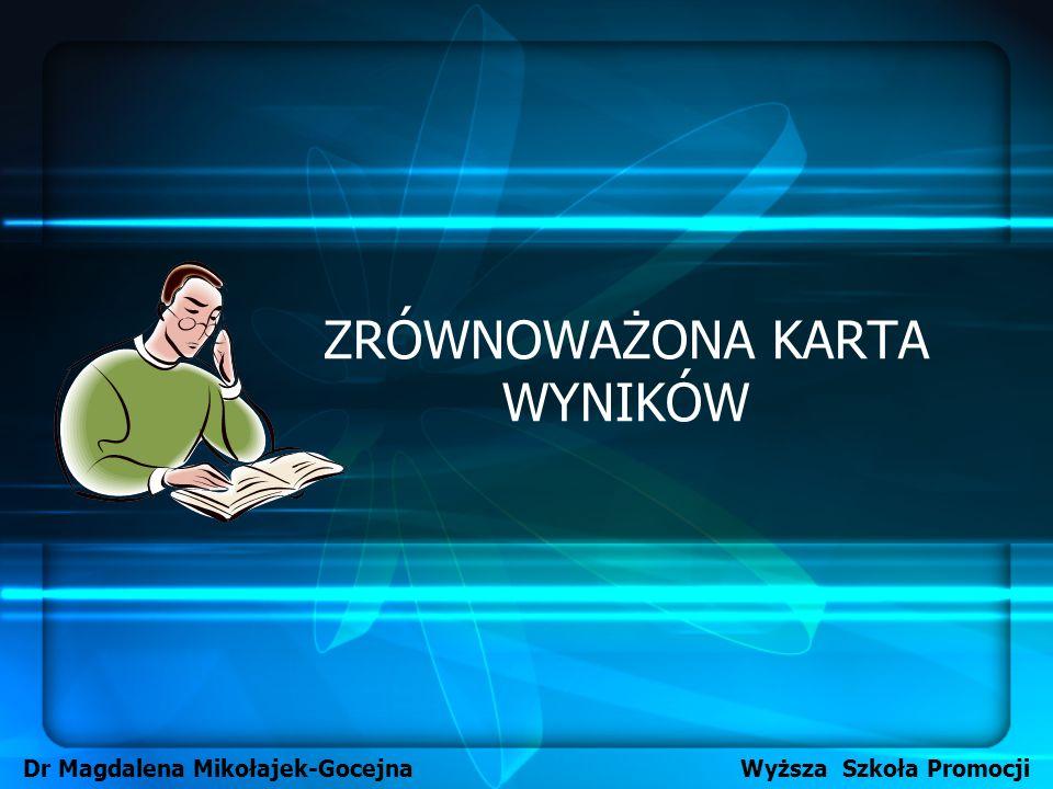 ZRÓWNOWAŻONA KARTA WYNIKÓW Dr Magdalena Mikołajek-Gocejna Wyższa Szkoła Promocji