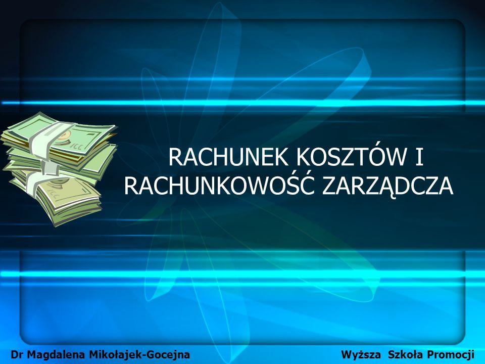 RACHUNEK KOSZTÓW I RACHUNKOWOŚĆ ZARZĄDCZA Dr Magdalena Mikołajek-Gocejna Wyższa Szkoła Promocji