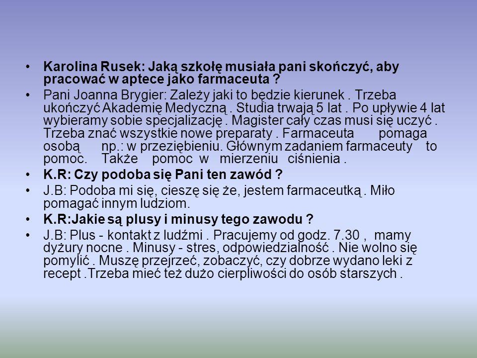 Karolina Rusek: Jaką szkołę musiała pani skończyć, aby pracować w aptece jako farmaceuta ? Pani Joanna Brygier: Zależy jaki to będzie kierunek. Trzeba
