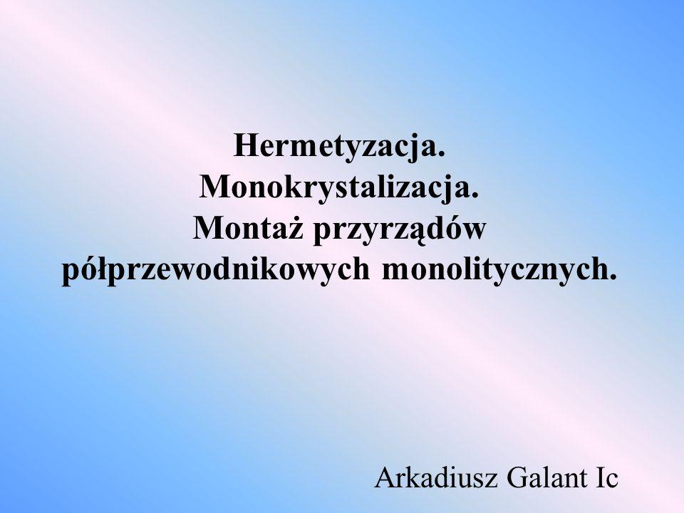 Hermetyzacja. Monokrystalizacja. Montaż przyrządów półprzewodnikowych monolitycznych. Arkadiusz Galant Ic