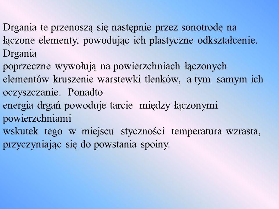 Drgania te przenoszą się następnie przez sonotrodę na łączone elementy, powodując ich plastyczne odkształcenie. Drgania poprzeczne wywołują na powierz