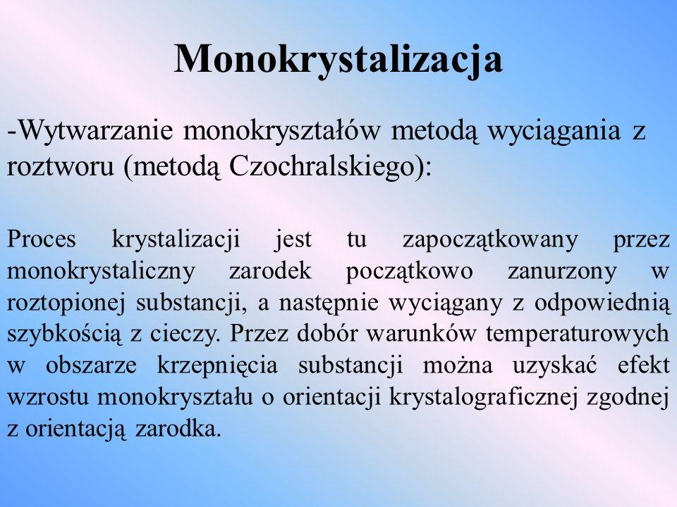 Monokrystalizacja -Wytwarzanie monokryształów metodą wyciągania z roztworu (metodą Czochralskiego): Proces krystalizacji jest tu zapoczątkowany przez