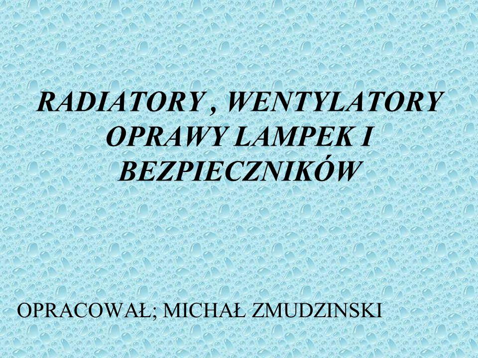 RADIATORY, WENTYLATORY OPRAWY LAMPEK I BEZPIECZNIKÓW OPRACOWAŁ; MICHAŁ ZMUDZINSKI