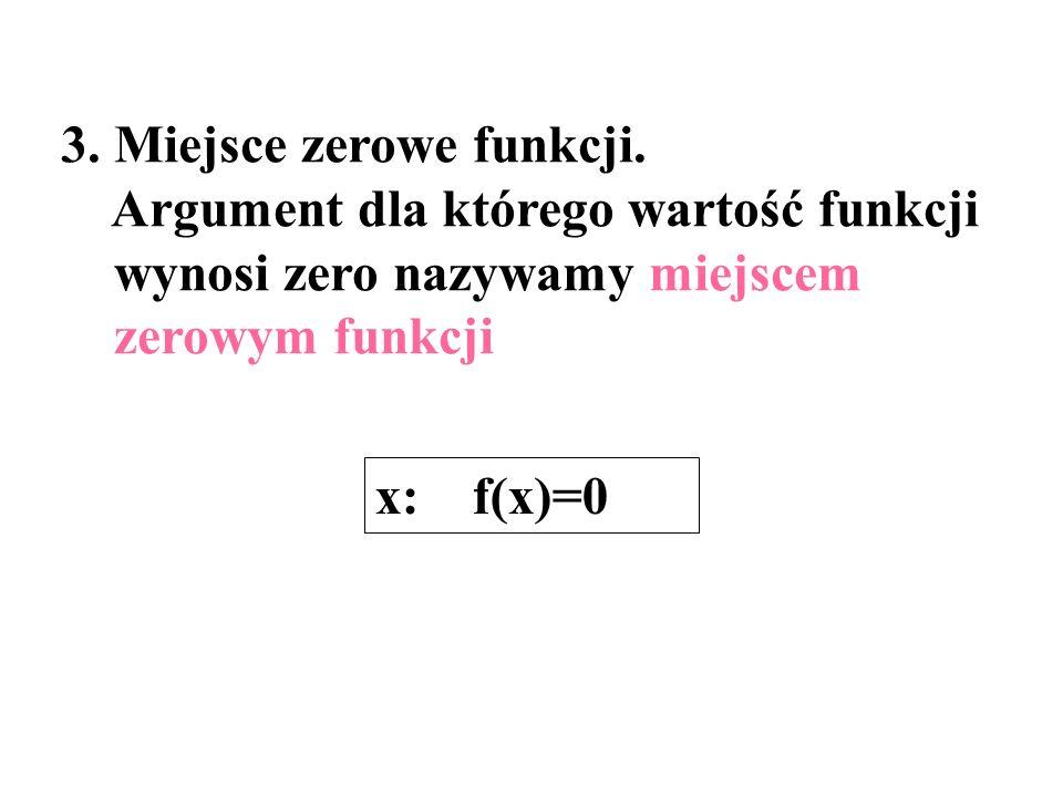 3. Miejsce zerowe funkcji. Argument dla którego wartość funkcji wynosi zero nazywamy miejscem zerowym funkcji x: f(x)=0