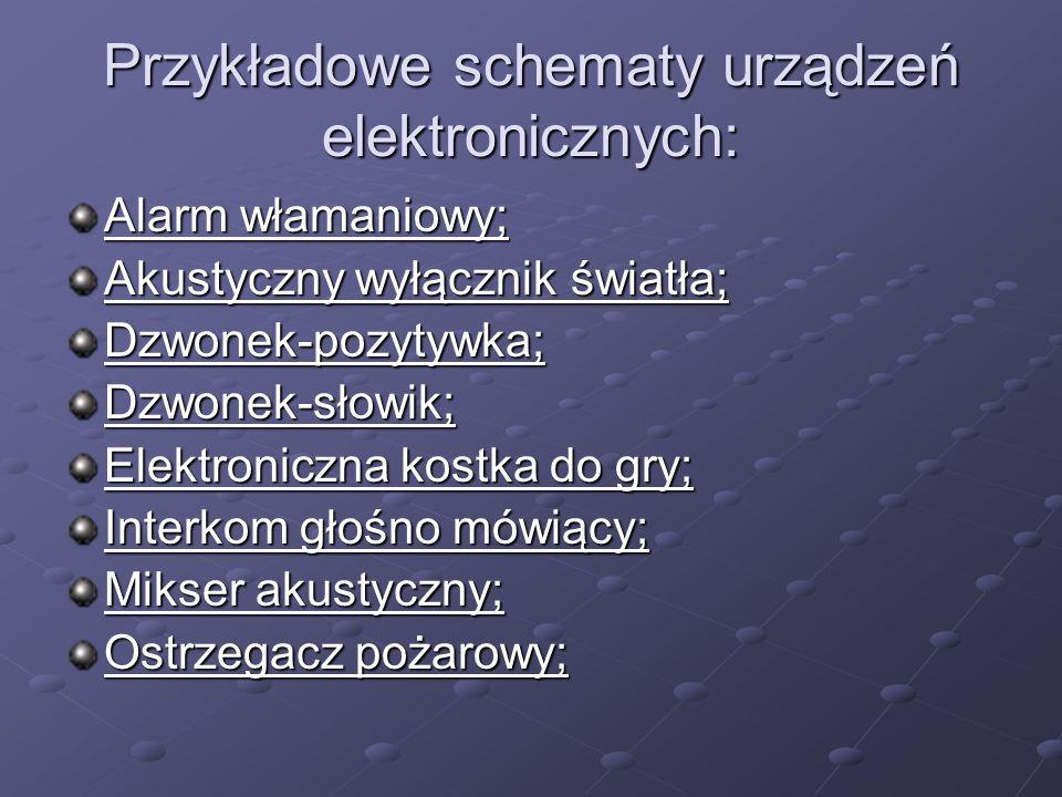 Przykładowe schematy urządzeń elektronicznych: Alarm włamaniowy; Alarm włamaniowy; Akustyczny wyłącznik światła; Akustyczny wyłącznik światła; Dzwonek-pozytywka; Dzwonek-słowik; Elektroniczna kostka do gry; Elektroniczna kostka do gry; Interkom głośno mówiący; Interkom głośno mówiący; Mikser akustyczny; Mikser akustyczny; Ostrzegacz pożarowy; Ostrzegacz pożarowy;