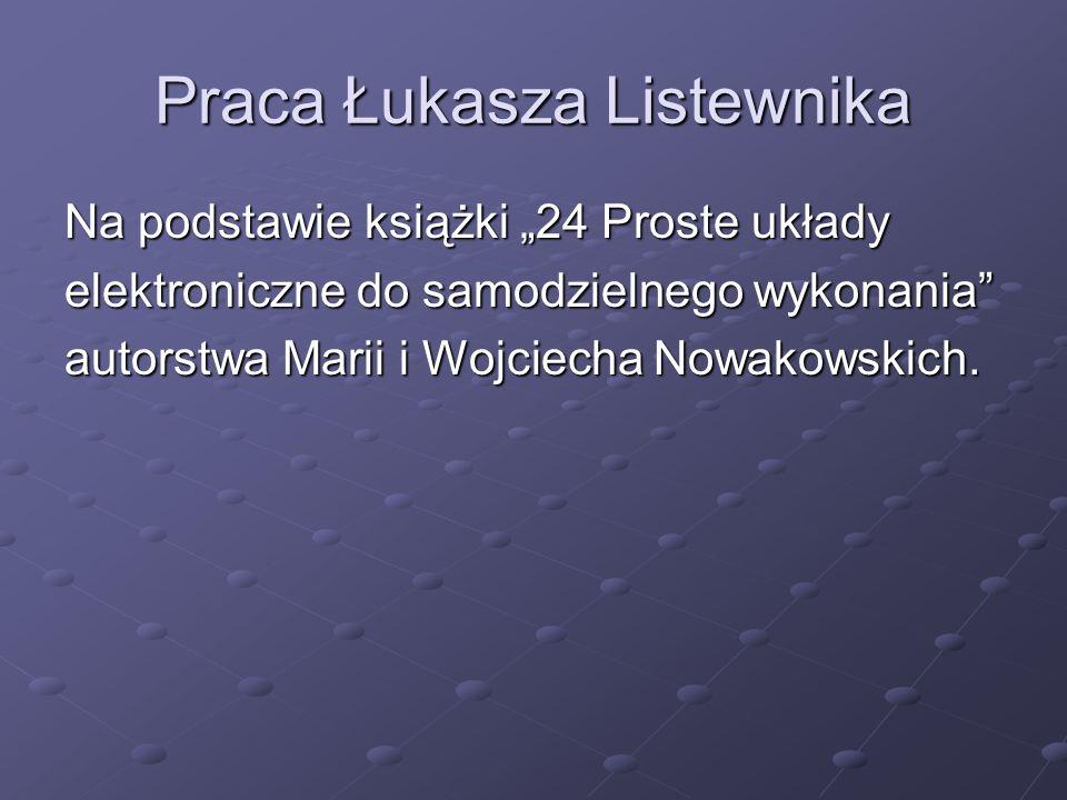 Praca Łukasza Listewnika Na podstawie książki 24 Proste układy elektroniczne do samodzielnego wykonania autorstwa Marii i Wojciecha Nowakowskich.