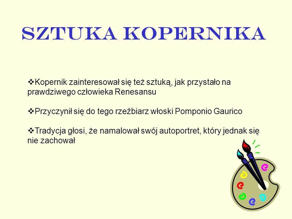 SZTUKA KOPERNIKA Kopernik zainteresował się też sztuką, jak przystało na prawdziwego człowieka Renesansu Przyczynił się do tego rzeźbiarz włoski Pompo