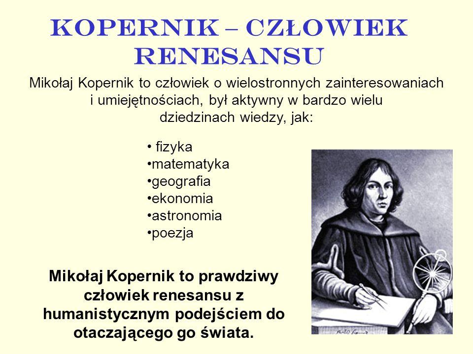 KOPERNIK – CZ Ł OWIEK RENESANSU Mikołaj Kopernik to człowiek o wielostronnych zainteresowaniach i umiejętnościach, był aktywny w bardzo wielu dziedzin
