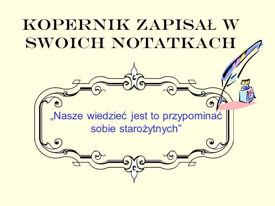 Kopernik ZAPISA Ł w swoich notatkach Nasze wiedzieć jest to przypominać sobie starożytnych