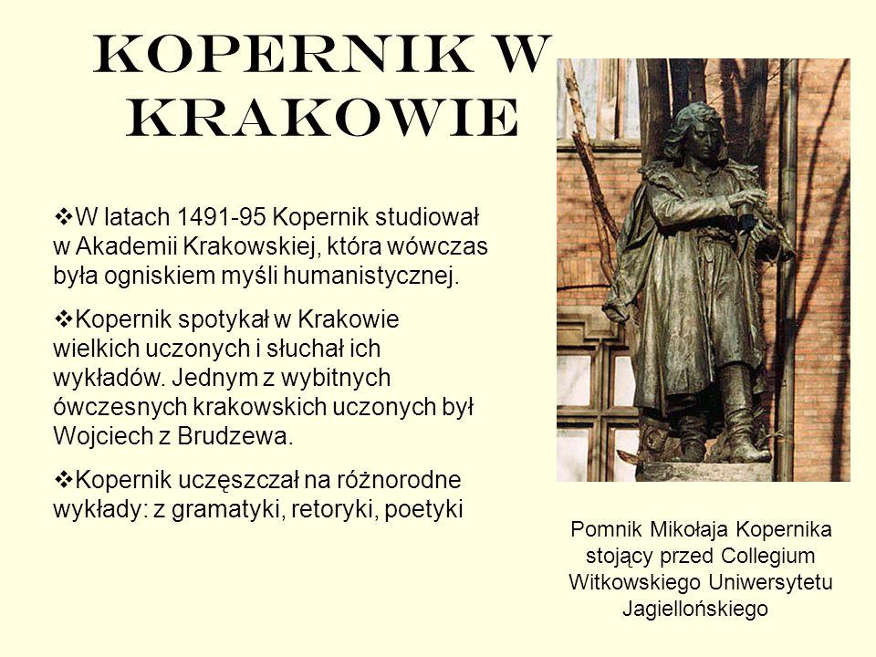 KOPERNIK W KRAKOWIE W latach 1491-95 Kopernik studiował w Akademii Krakowskiej, która wówczas była ogniskiem myśli humanistycznej. Kopernik spotykał w