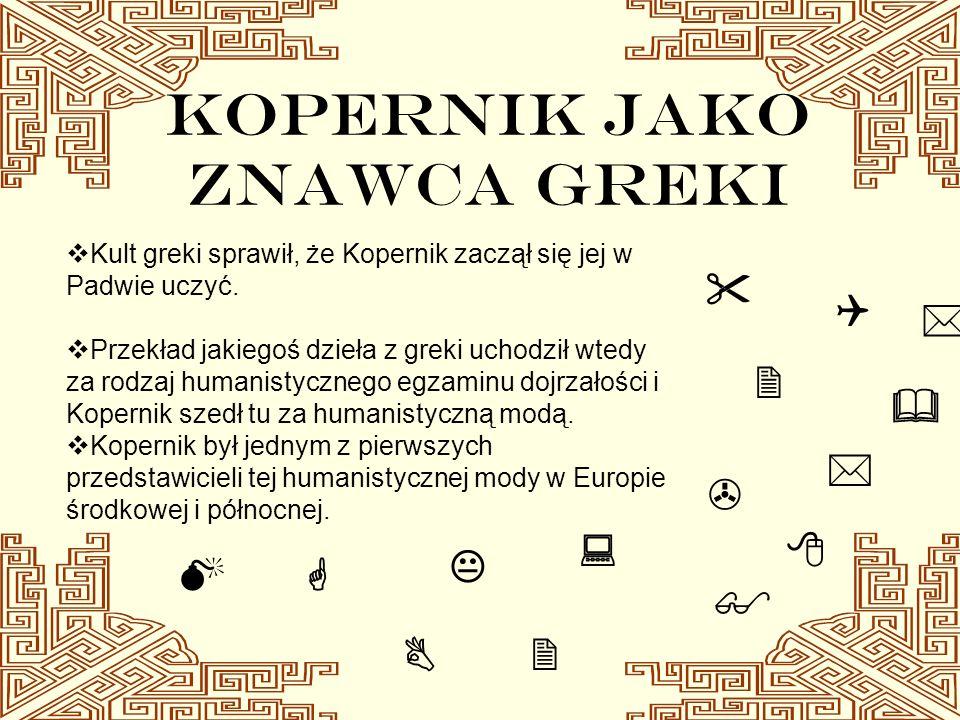 KOPERNIK JAKO ZNAWCA GREKI Kult greki sprawił, że Kopernik zaczął się jej w Padwie uczyć. Przekład jakiegoś dzieła z greki uchodził wtedy za rodzaj hu