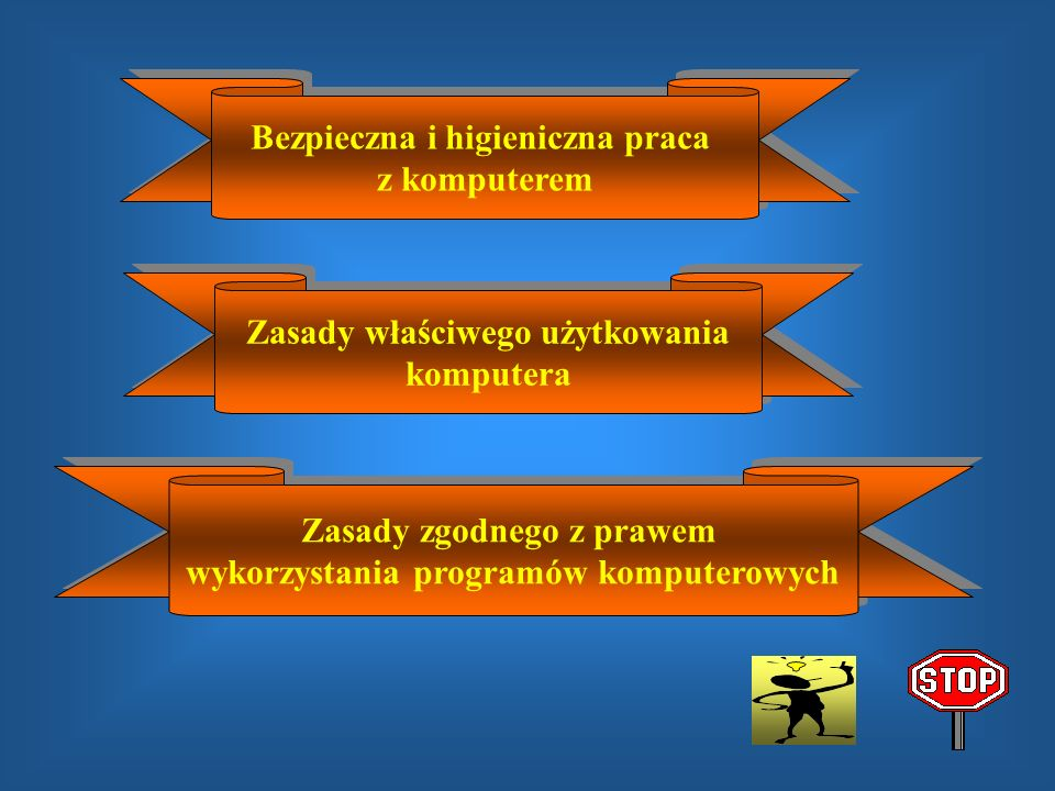 Bezpieczna i higieniczna praca z komputerem Bezpieczna i higieniczna praca z komputerem Zasady właściwego użytkowania komputera Zasady właściwego użytkowania komputera Zasady zgodnego z prawem wykorzystania programów komputerowych Zasady zgodnego z prawem wykorzystania programów komputerowych