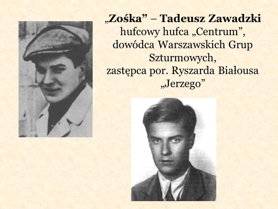 Zośka – Tadeusz Zawadzki hufcowy hufca Centrum, dowódca Warszawskich Grup Szturmowych, zastępca por. Ryszarda Białousa Jerzego