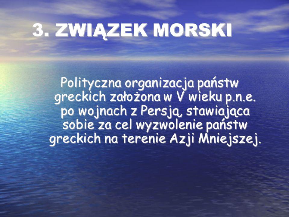 3. ZWIĄZEK MORSKI Polityczna organizacja państw greckich założona w V wieku p.n.e.