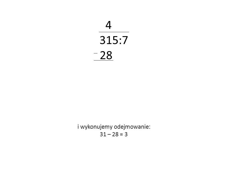 4 315:7 28 i wykonujemy odejmowanie: 31 – 28 = 3