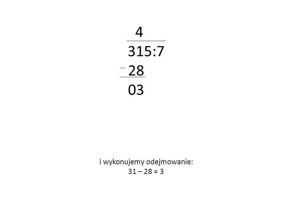 4 315:7 28 03 i wykonujemy odejmowanie: 31 – 28 = 3