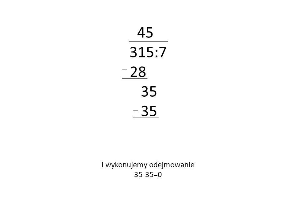45 315:7 28 35 i wykonujemy odejmowanie 35-35=0
