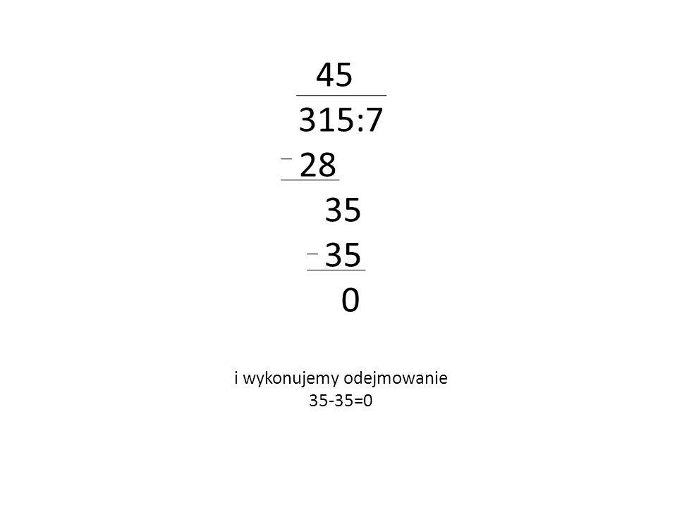 45 315:7 28 35 0 i wykonujemy odejmowanie 35-35=0