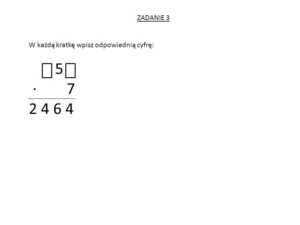 ZADANIE 3 W każdą kratkę wpisz odpowiednią cyfrę: 5 · 7 2 4 6 4