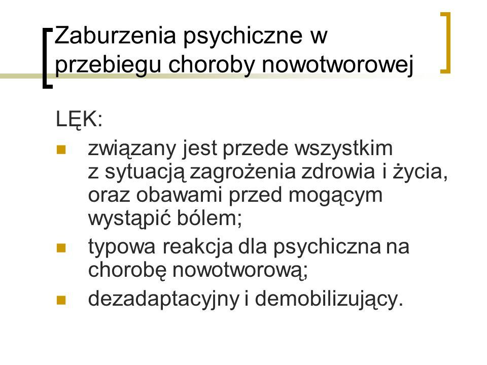 Zaburzenia psychiczne w przebiegu choroby nowotworowej LĘK: związany jest przede wszystkim z sytuacją zagrożenia zdrowia i życia, oraz obawami przed m