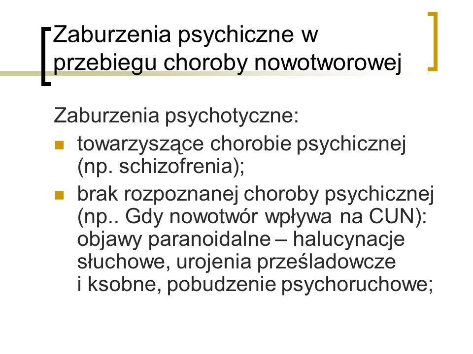 Zaburzenia psychiczne w przebiegu choroby nowotworowej Zaburzenia psychotyczne: towarzyszące chorobie psychicznej (np. schizofrenia); brak rozpoznanej