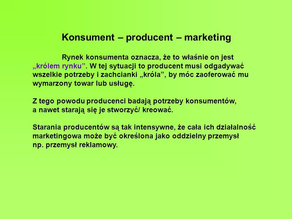 Konsument – producent – marketing Rynek konsumenta oznacza, że to właśnie on jest królem rynku. W tej sytuacji to producent musi odgadywać wszelkie po