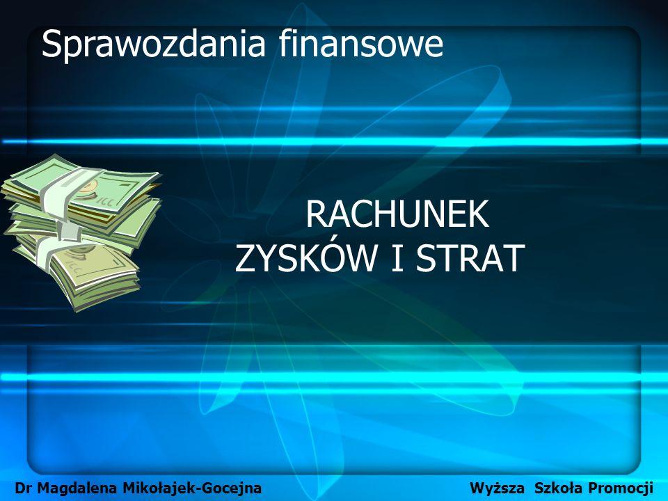 RACHUNEK ZYSKÓW I STRAT Dr Magdalena Mikołajek-Gocejna Wyższa Szkoła Promocji Sprawozdania finansowe