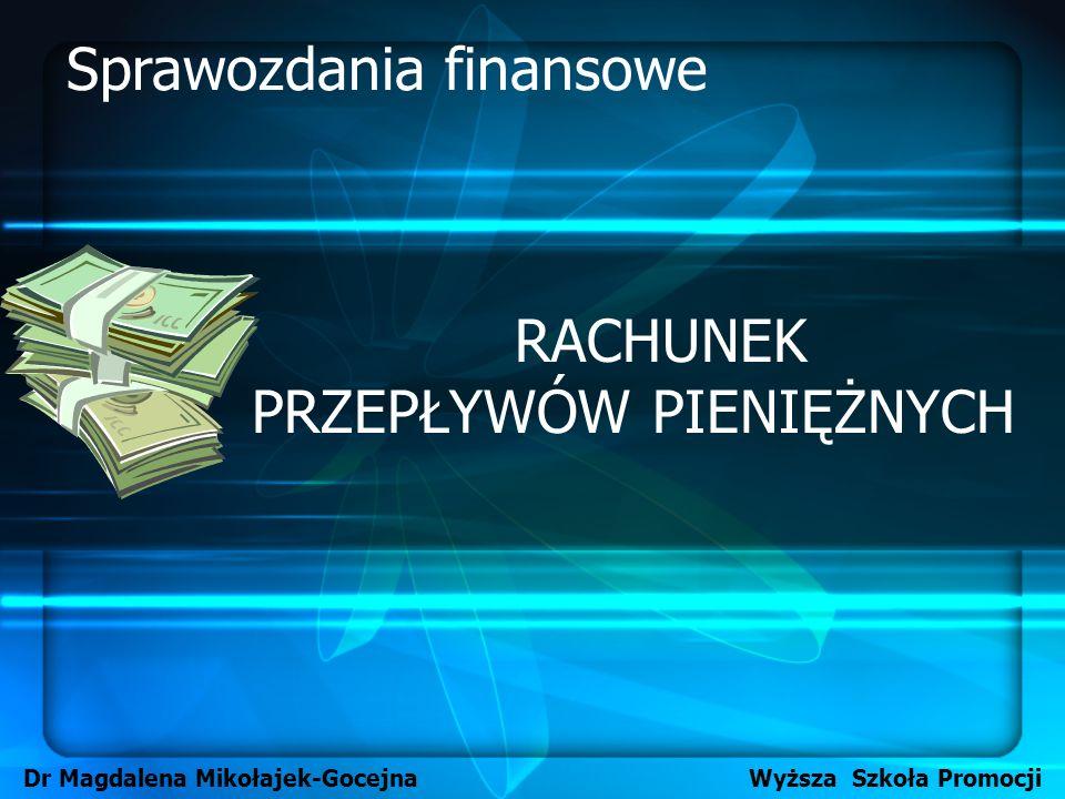 RACHUNEK PRZEPŁYWÓW PIENIĘŻNYCH Dr Magdalena Mikołajek-Gocejna Wyższa Szkoła Promocji Sprawozdania finansowe