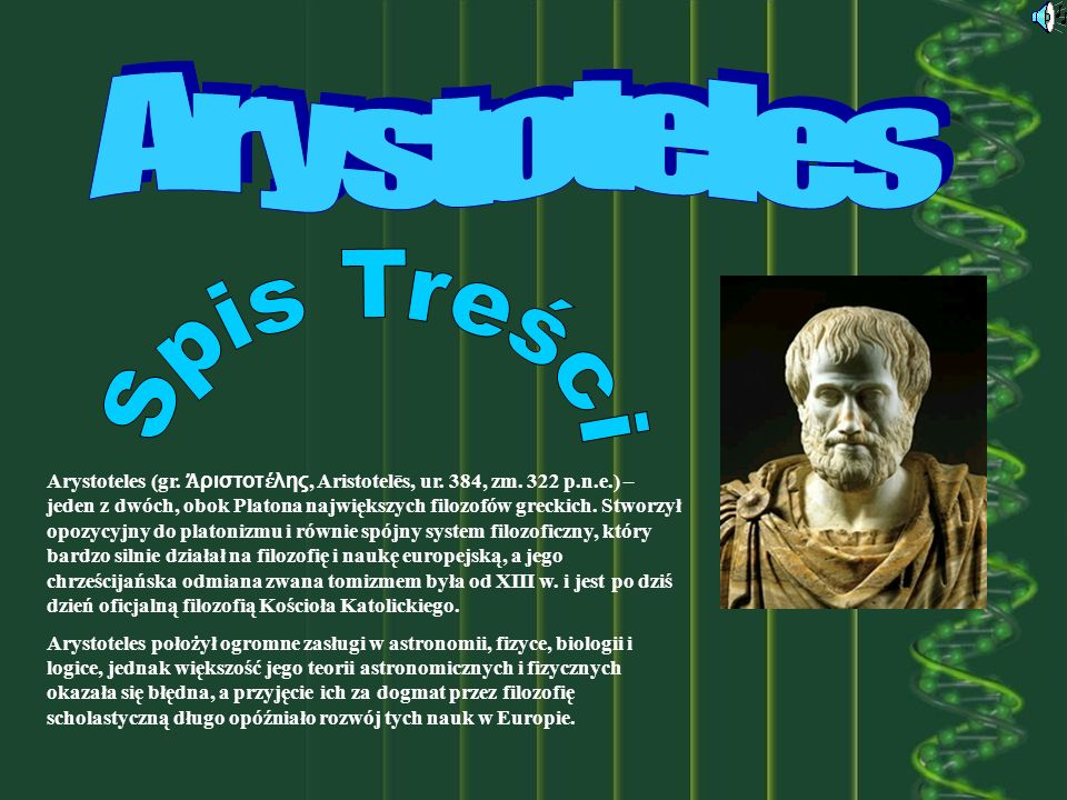 Arystoteles (gr. ριστοτ λης, Aristotelēs, ur. 384, zm. 322 p.n.e.) – jeden z dwóch, obok Platona największych filozofów greckich. Stworzył opozycyjny