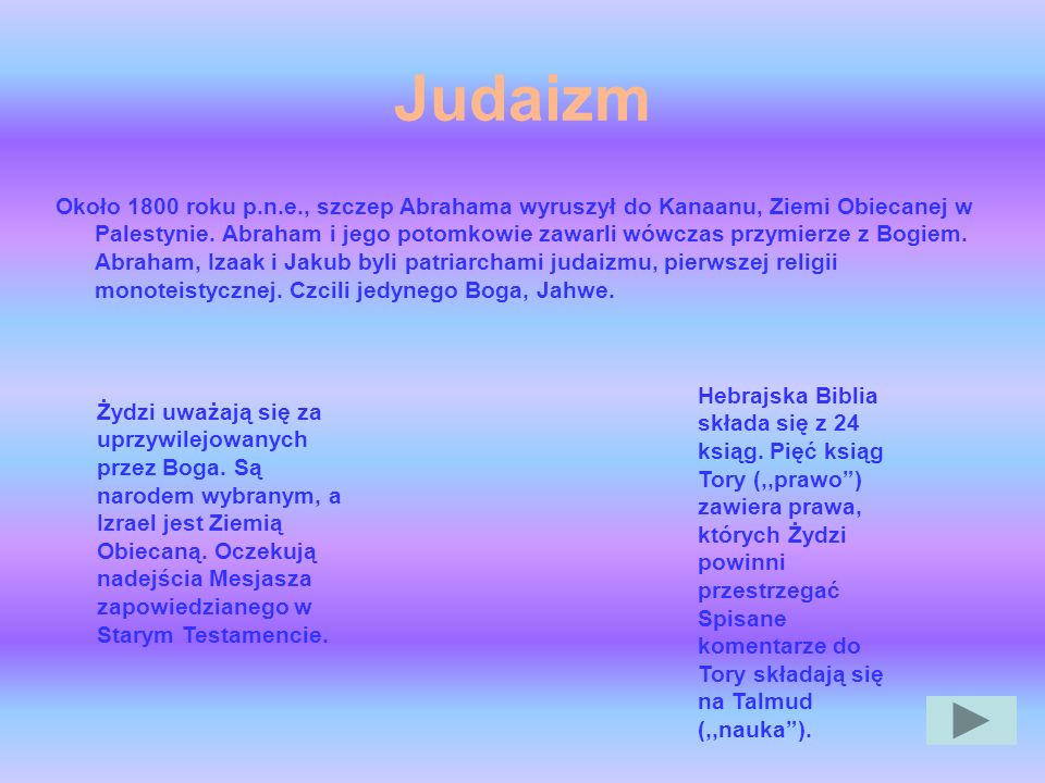 Judaizm Około 1800 roku p.n.e., szczep Abrahama wyruszył do Kanaanu, Ziemi Obiecanej w Palestynie. Abraham i jego potomkowie zawarli wówczas przymierz